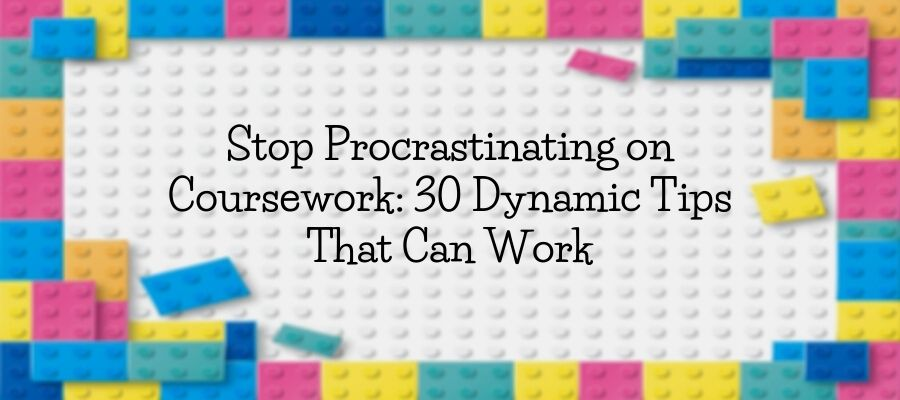 Stop Procrastinating on Coursework: 30 Dynamic Tips That Can Work