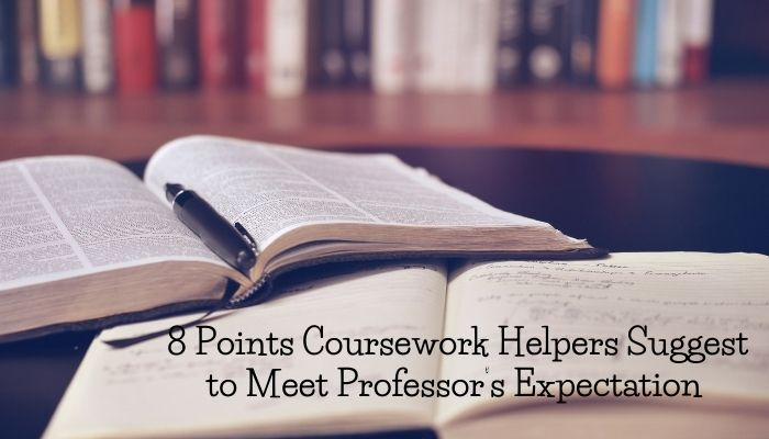 8 Points Coursework Helpers Suggest to Meet Professor's Expectation
