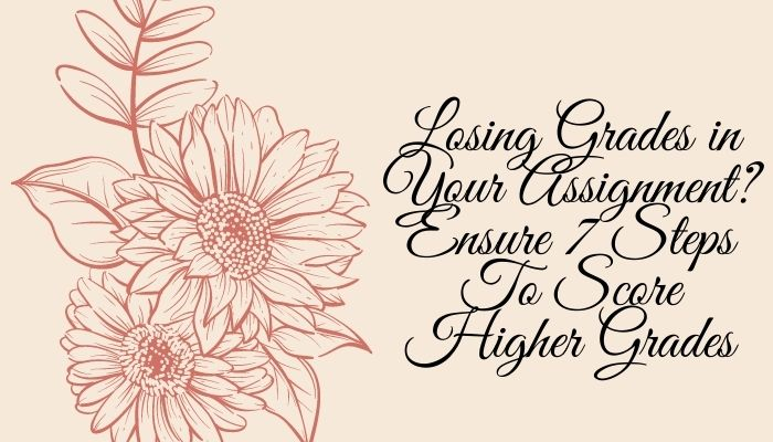 Losing Grades in Your Assignment? Ensure 7 Steps To Score Higher Grades