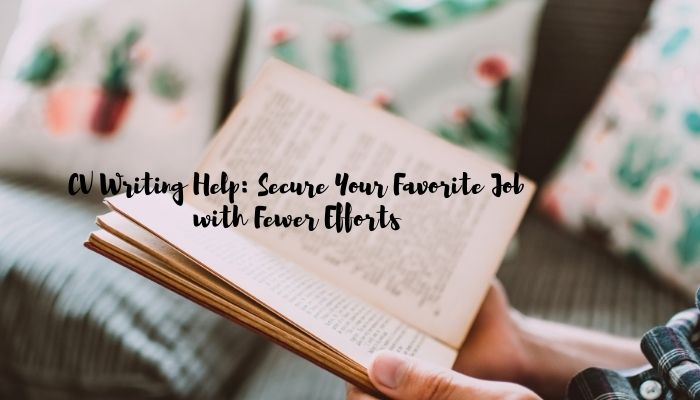CV Writing Help: Secure Your Favorite Job with Fewer Efforts